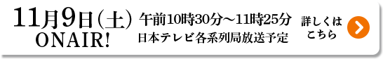 11月9日(土) ONAIR! 午前10時30分〜11時25分 日本テレビ各系列局放送予定